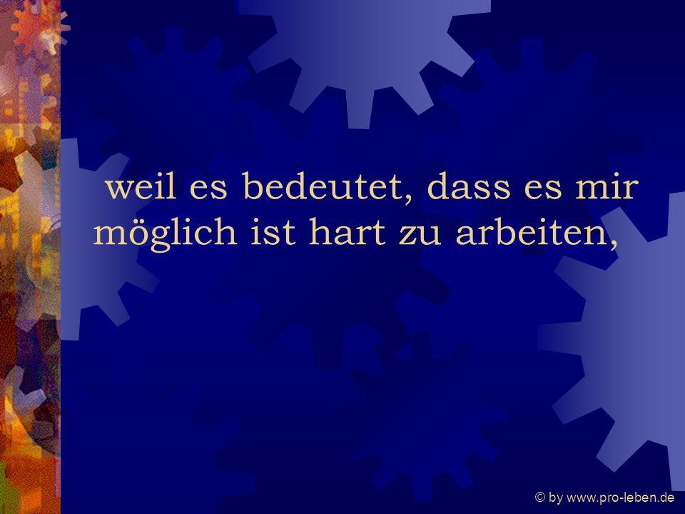 © by www.pro-leben.de weil es bedeutet, dass es mir möglich ist hart zu arbeiten,