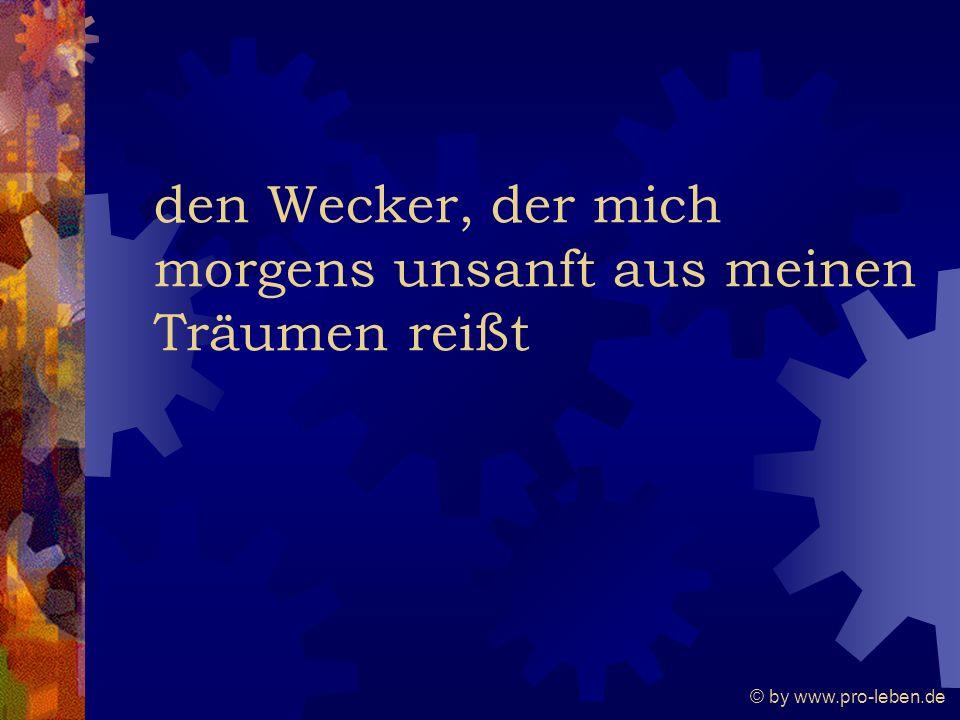 © by www.pro-leben.de den Wecker, der mich morgens unsanft aus meinen Träumen reißt