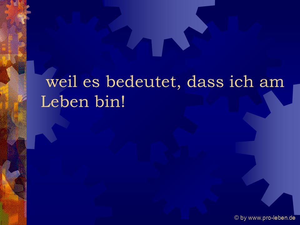 © by www.pro-leben.de weil es bedeutet, dass ich am Leben bin!