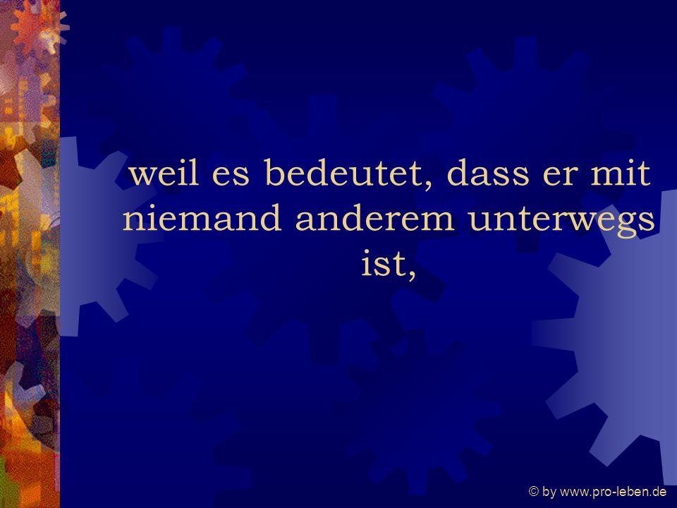 © by www.pro-leben.de weil es bedeutet, dass er mit niemand anderem unterwegs ist,