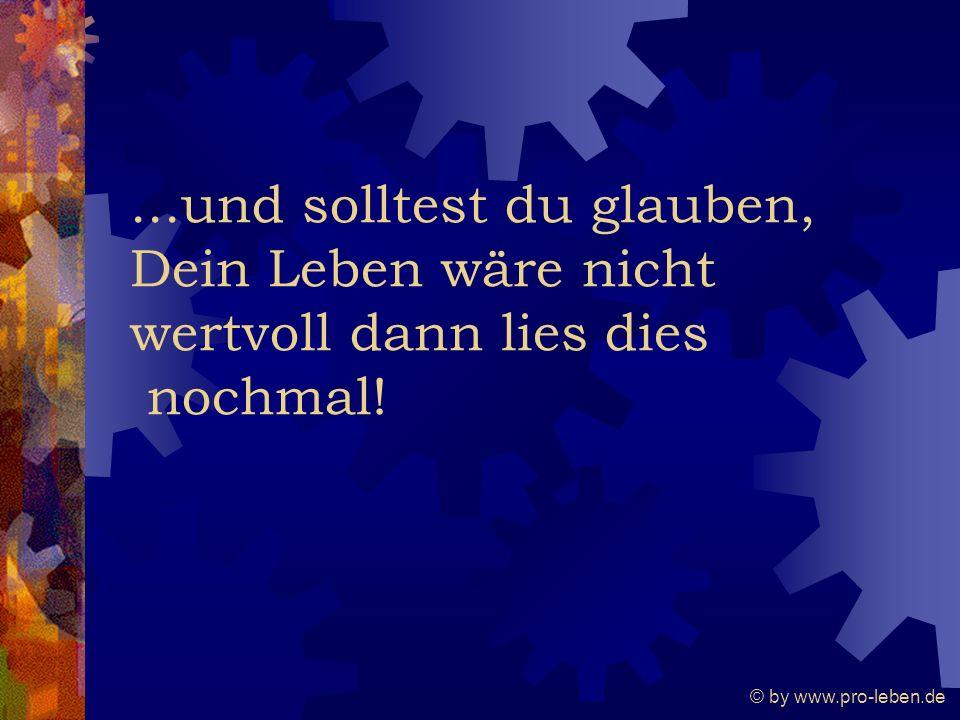 © by www.pro-leben.de...und solltest du glauben, Dein Leben wäre nicht wertvoll dann lies dies nochmal!