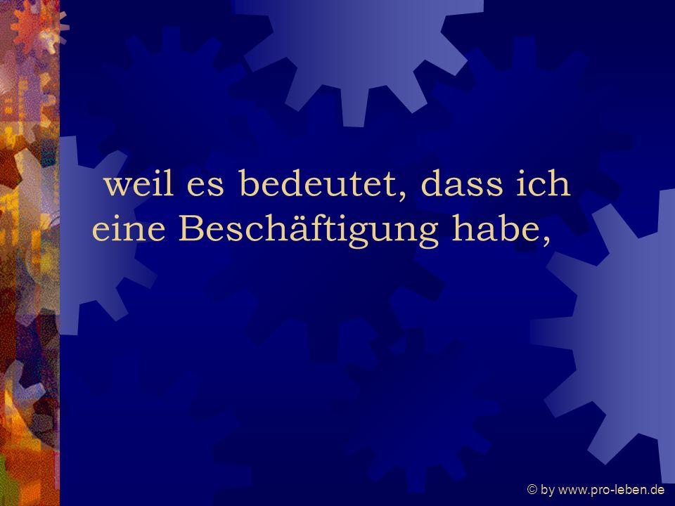 © by www.pro-leben.de weil es bedeutet, dass ich eine Beschäftigung habe,