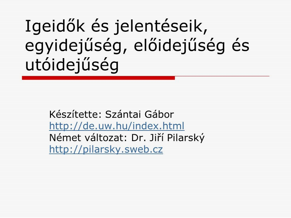 Igeidők és jelentéseik, egyidejűség, előidejűség és utóidejűség Készítette: Szántai Gábor http://de.uw.hu/index.html Német változat: Dr. Jiří Pilarský