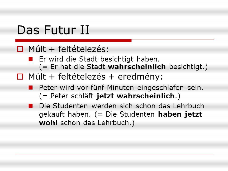 Das Futur II Múlt + feltételezés: Er wird die Stadt besichtigt haben. (= Er hat die Stadt wahrscheinlich besichtigt.) Múlt + feltételezés + eredmény: