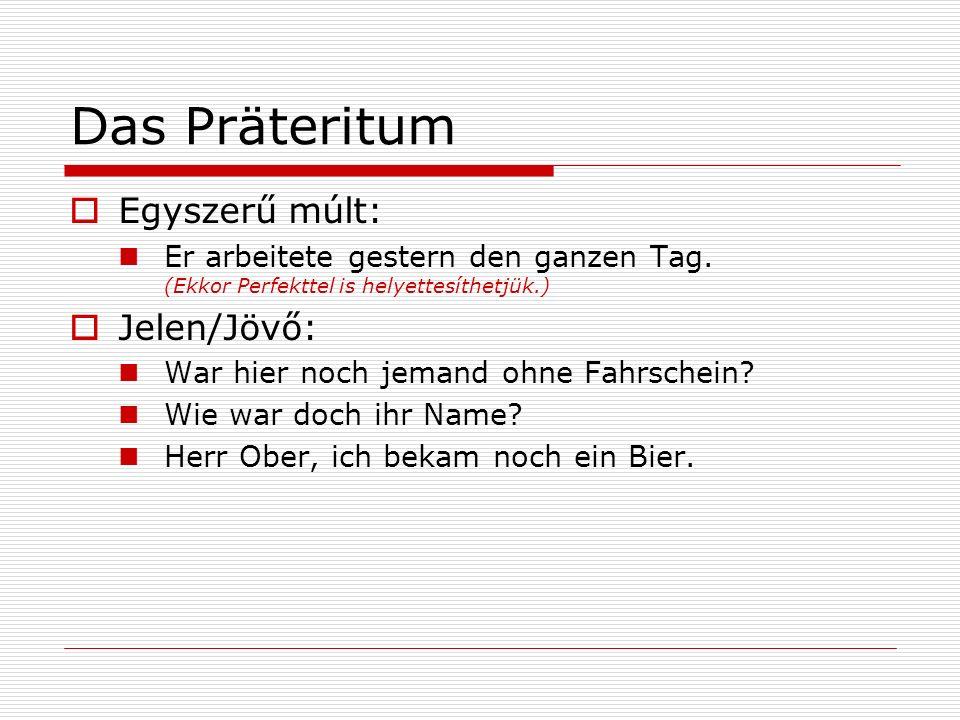 Das Präteritum Egyszerű múlt: Er arbeitete gestern den ganzen Tag. (Ekkor Perfekttel is helyettesíthetjük.) Jelen/Jövő: War hier noch jemand ohne Fahr