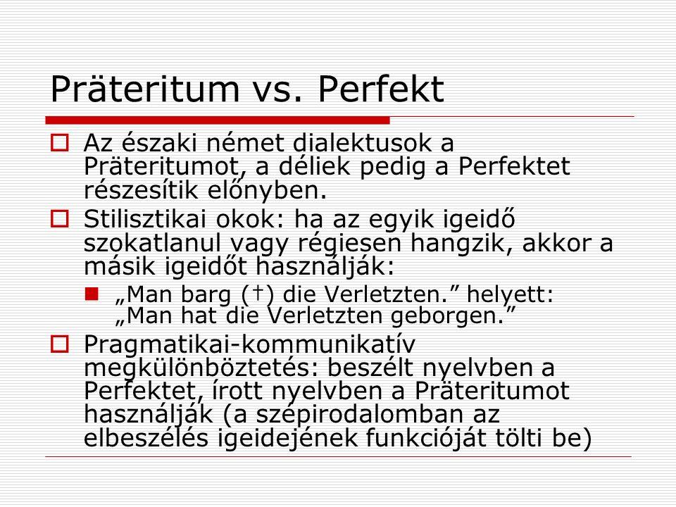 Präteritum vs. Perfekt Az északi német dialektusok a Präteritumot, a déliek pedig a Perfektet részesítik előnyben. Stilisztikai okok: ha az egyik igei