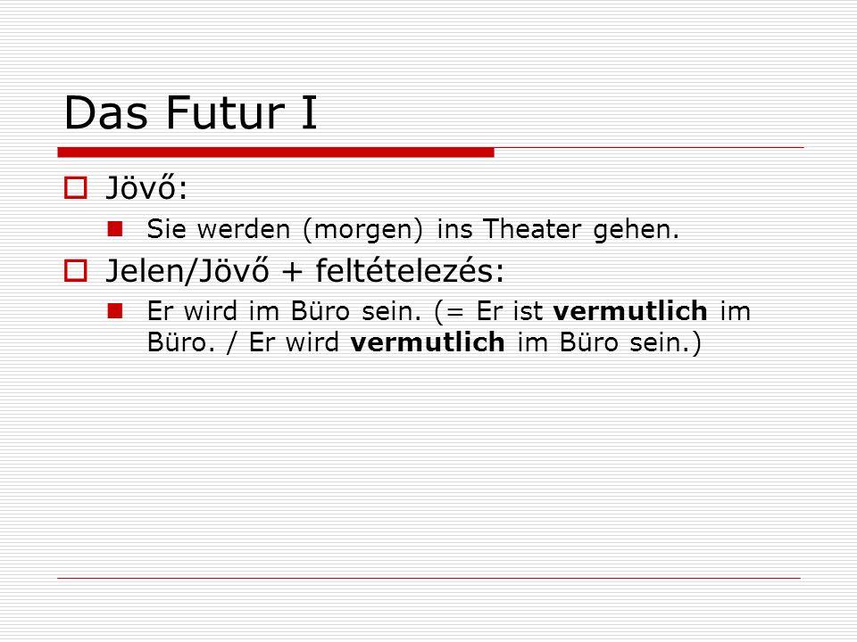 Das Futur I Jövő: Sie werden (morgen) ins Theater gehen. Jelen/Jövő + feltételezés: Er wird im Büro sein. (= Er ist vermutlich im Büro. / Er wird verm