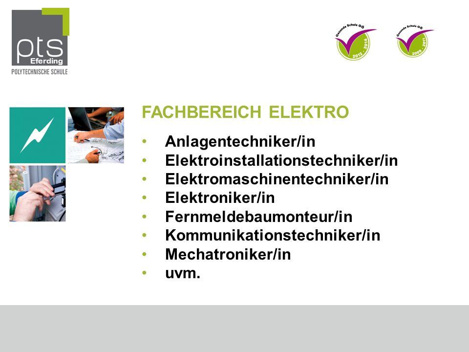 FACHBEREICH ELEKTRO Anlagentechniker/in Elektroinstallationstechniker/in Elektromaschinentechniker/in Elektroniker/in Fernmeldebaumonteur/in Kommunikationstechniker/in Mechatroniker/in uvm.