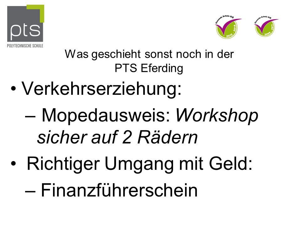 Was geschieht sonst noch in der PTS Eferding Verkehrserziehung: – Mopedausweis: Workshop sicher auf 2 Rädern Richtiger Umgang mit Geld: – Finanzführerschein