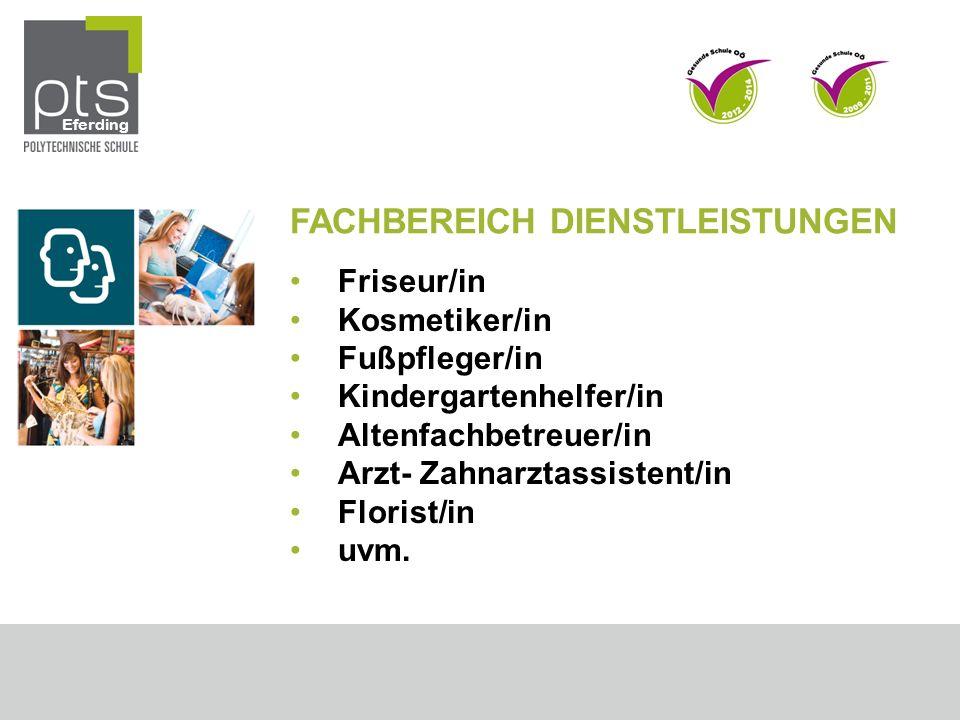 FACHBEREICH DIENSTLEISTUNGEN Friseur/in Kosmetiker/in Fußpfleger/in Kindergartenhelfer/in Altenfachbetreuer/in Arzt- Zahnarztassistent/in Florist/in u