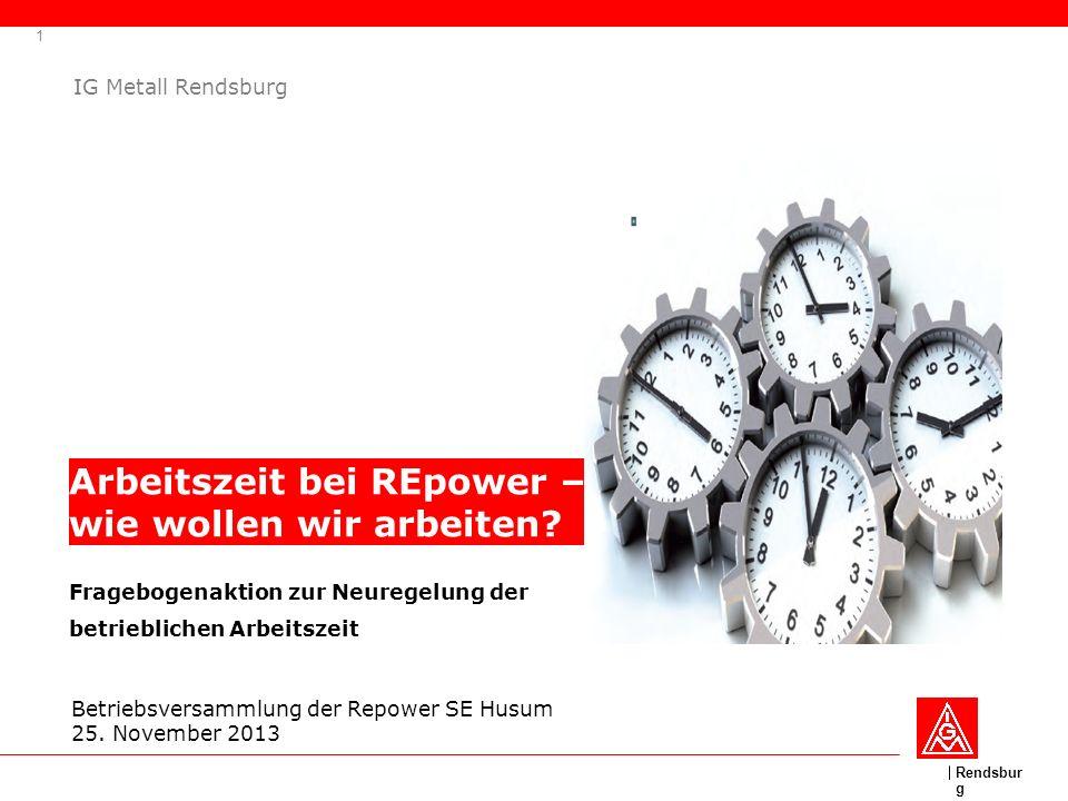 Rendsbur g 1 IG Metall Rendsburg Arbeitszeit bei REpower – wie wollen wir arbeiten? Betriebsversammlung der Repower SE Husum 25. November 2013 Fragebo