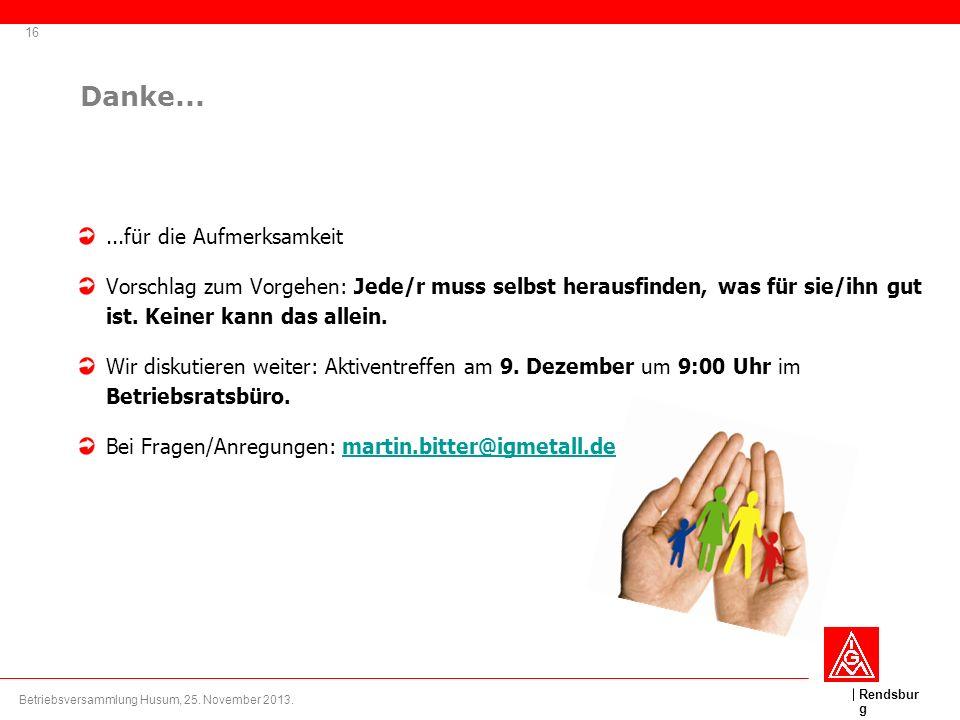 Rendsbur g 16 Betriebsversammlung Husum, 25. November 2013. Danke......für die Aufmerksamkeit Vorschlag zum Vorgehen: Jede/r muss selbst herausfinden,