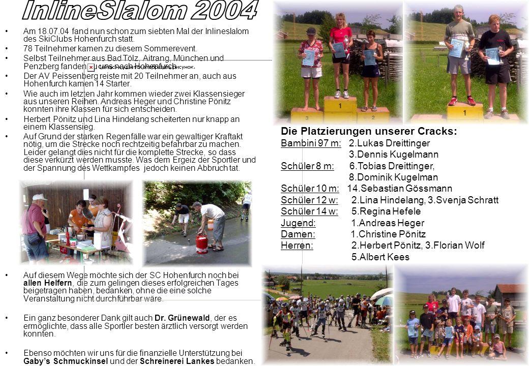 Am 18.07.04 fand nun schon zum siebten Mal der Inlineslalom des SkiClubs Hohenfurch statt. 78 Teilnehmer kamen zu diesem Sommerevent. Selbst Teilnehme