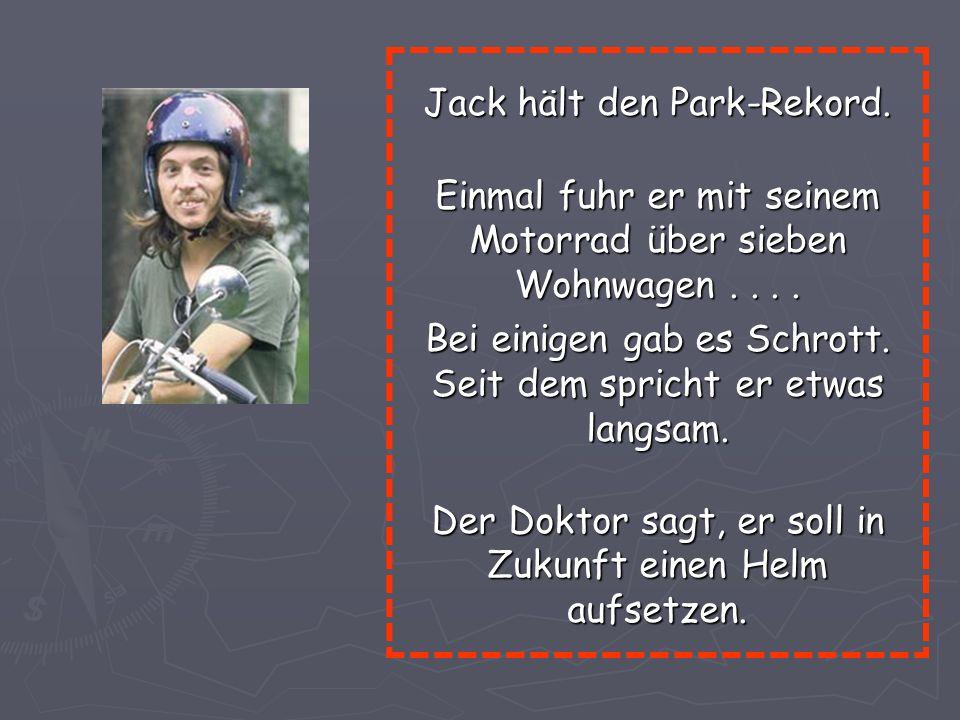 Jack hält den Park-Rekord.Einmal fuhr er mit seinem Motorrad über sieben Wohnwagen....