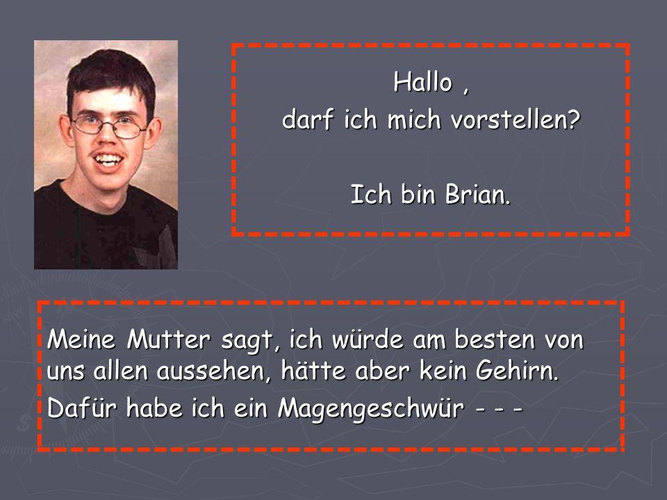 Hallo, darf ich mich vorstellen? Ich bin Brian. Meine Mutter sagt, ich würde am besten von uns allen aussehen, hätte aber kein Gehirn. Dafür habe ich