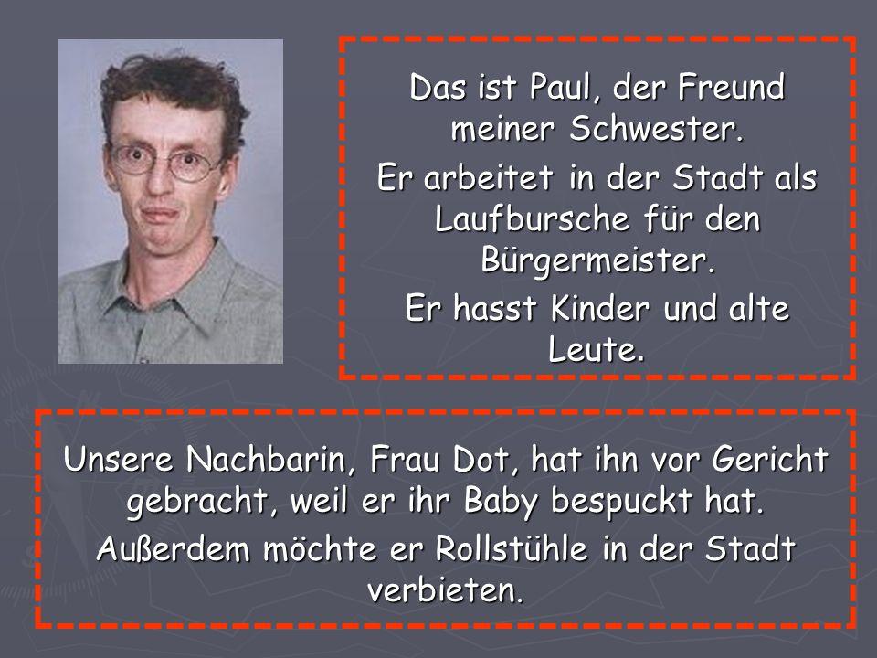 Das ist Paul, der Freund meiner Schwester. Er arbeitet in der Stadt als Laufbursche für den Bürgermeister. Er hasst Kinder und alte Leute. Unsere Nach
