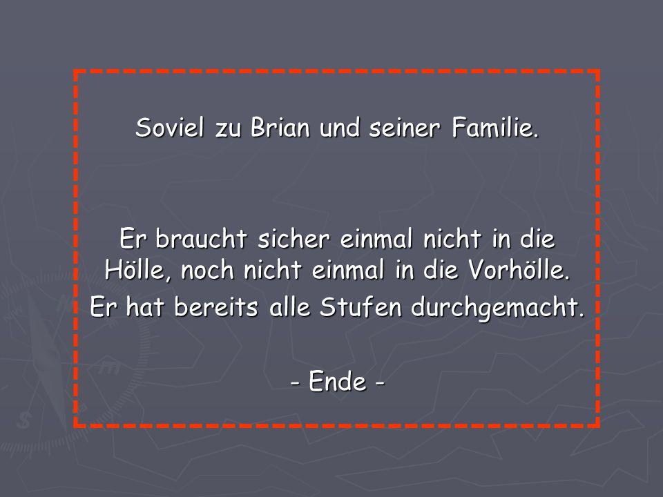 Soviel zu Brian und seiner Familie. Er braucht sicher einmal nicht in die Hölle, noch nicht einmal in die Vorhölle. Er hat bereits alle Stufen durchge