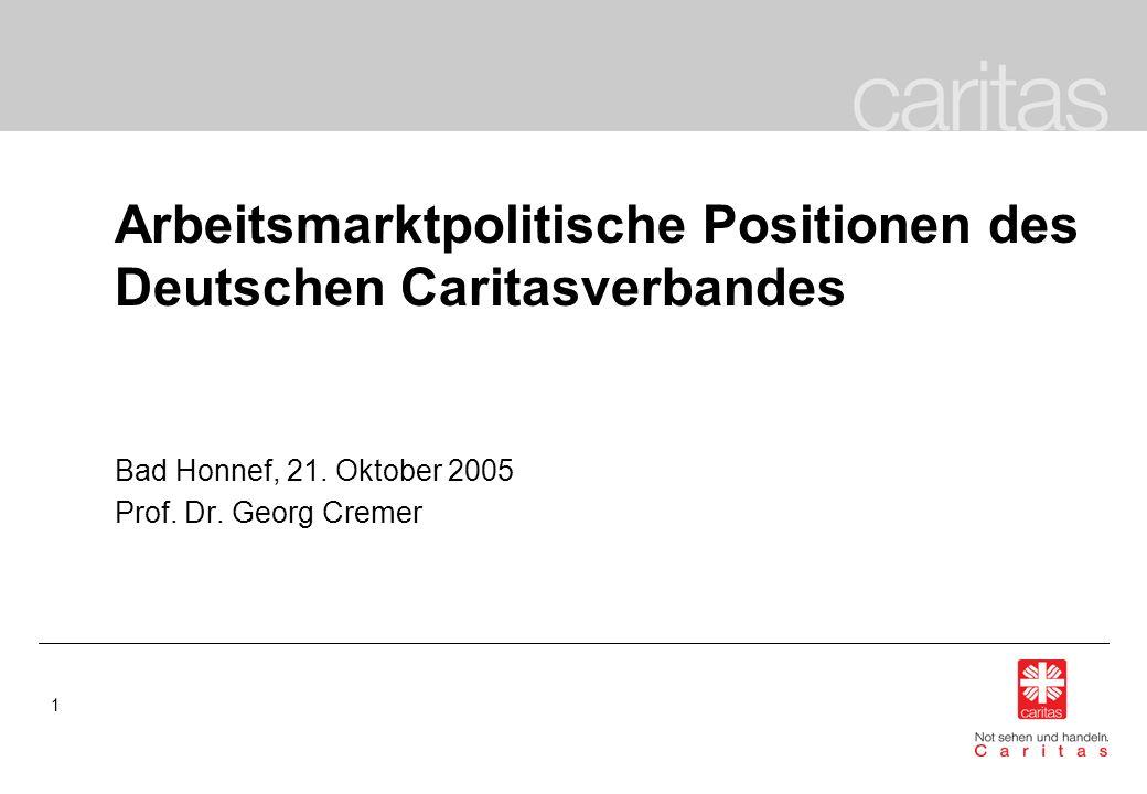 1 Arbeitsmarktpolitische Positionen des Deutschen Caritasverbandes Bad Honnef, 21. Oktober 2005 Prof. Dr. Georg Cremer
