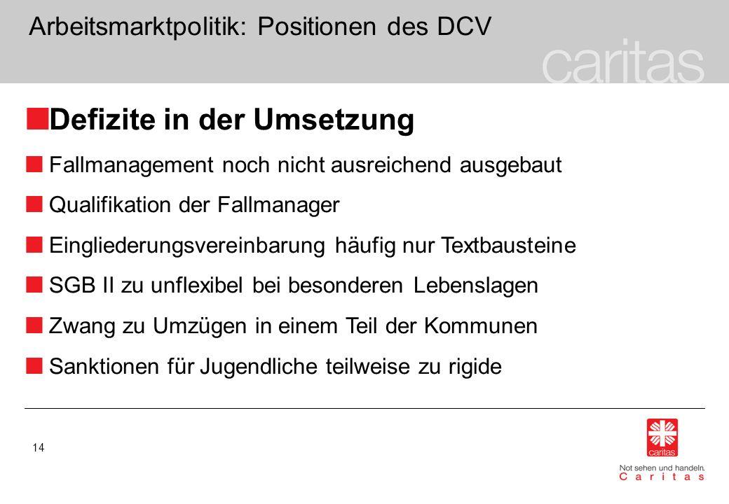 14 Arbeitsmarktpolitik: Positionen des DCV Defizite in der Umsetzung Fallmanagement noch nicht ausreichend ausgebaut Qualifikation der Fallmanager Ein