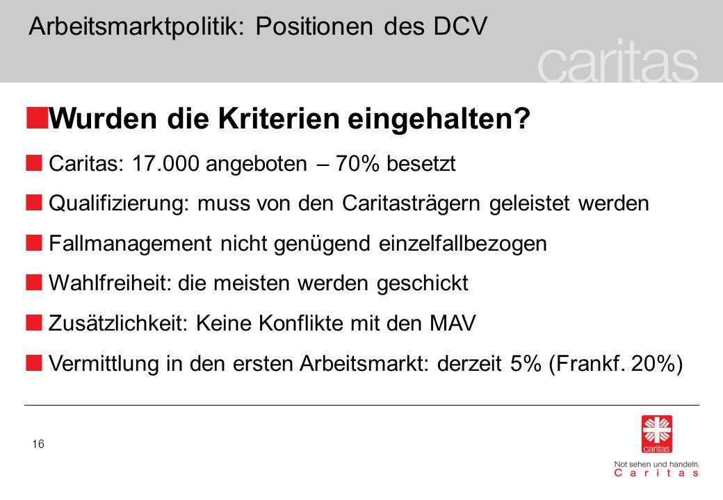 16 Arbeitsmarktpolitik: Positionen des DCV Wurden die Kriterien eingehalten? Caritas: 17.000 angeboten – 70% besetzt Qualifizierung: muss von den Cari