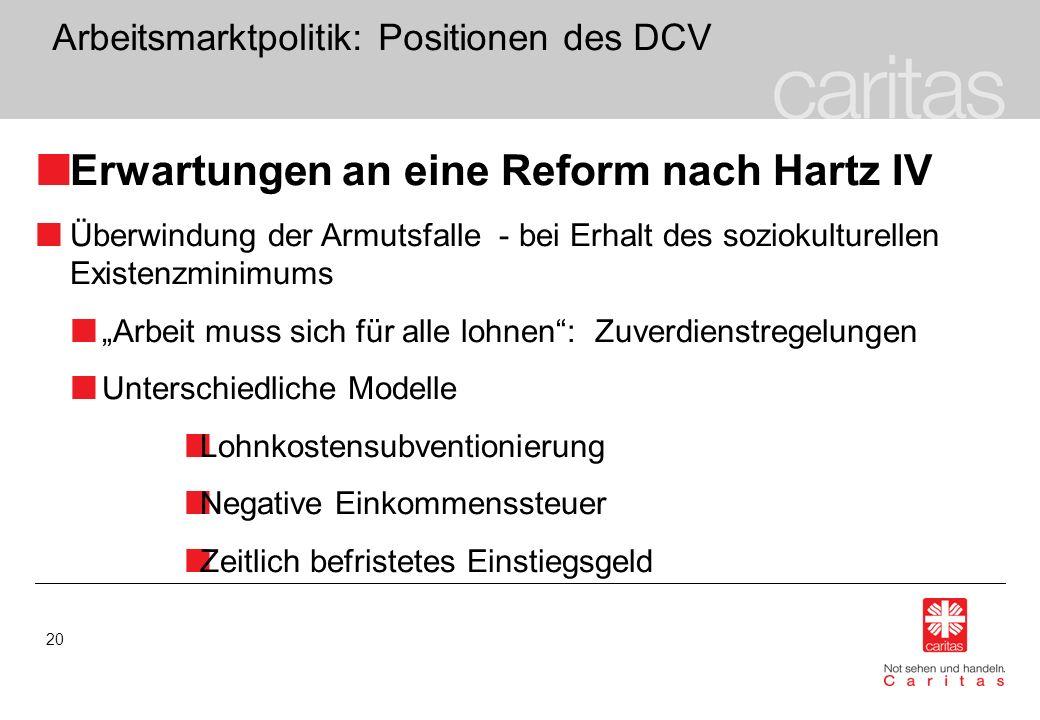 20 Arbeitsmarktpolitik: Positionen des DCV Erwartungen an eine Reform nach Hartz IV Überwindung der Armutsfalle - bei Erhalt des soziokulturellen Exis