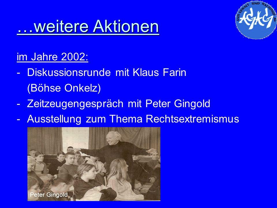 …weitere Aktionen im Jahre 2002: -Diskussionsrunde mit Klaus Farin (Böhse Onkelz) -Zeitzeugengespräch mit Peter Gingold -Ausstellung zum Thema Rechtse