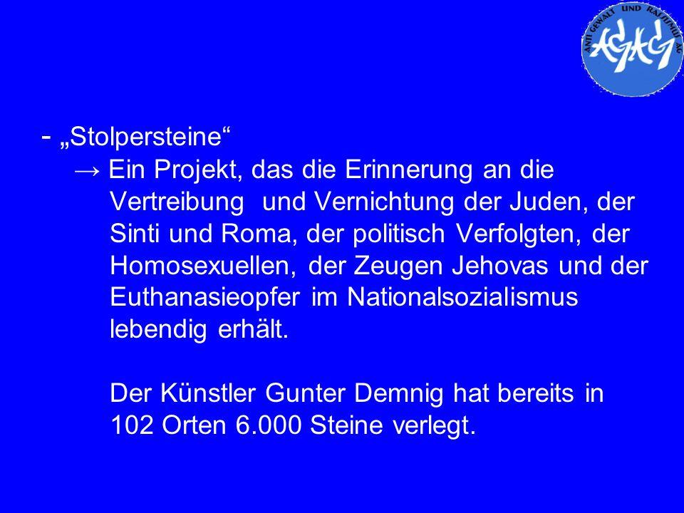 - Stolpersteine Ein Projekt, das die Erinnerung an die Vertreibung und Vernichtung der Juden, der Sinti und Roma, der politisch Verfolgten, der Homose