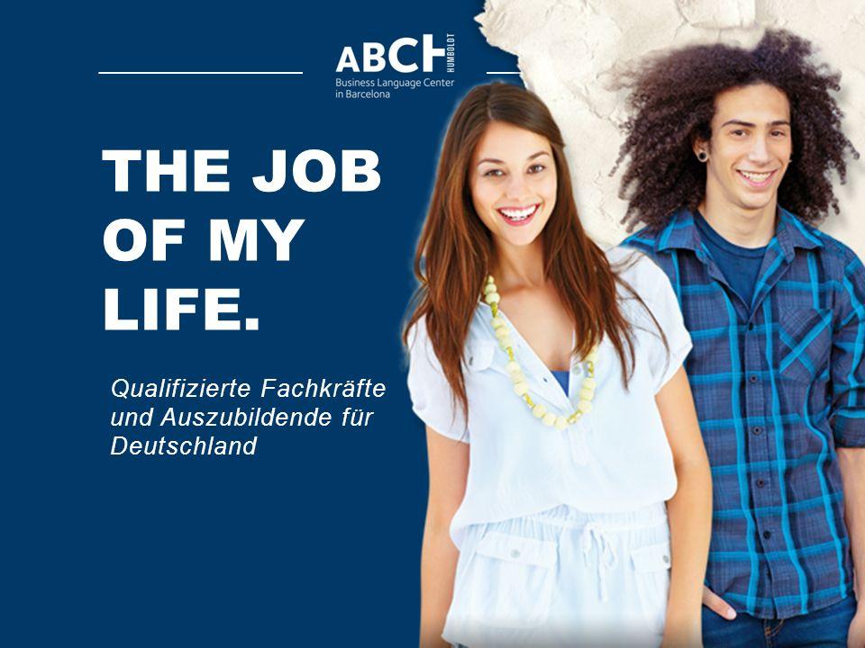 THE JOB OF MY LIFE. Qualifizierte Fachkräfte und Auszubildende für Deutschland