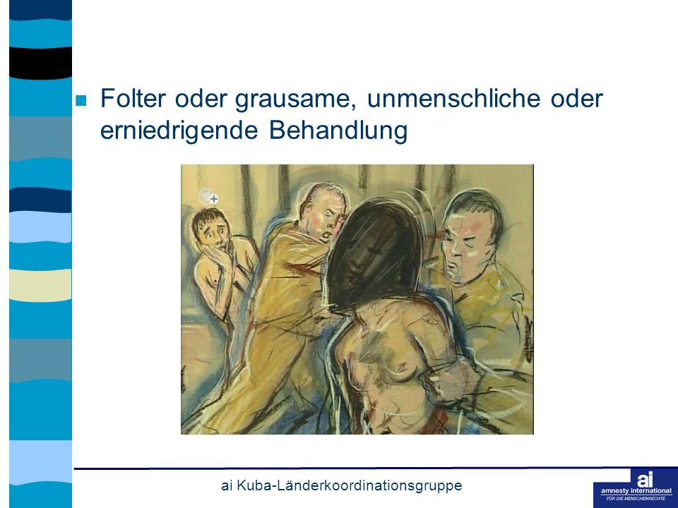 ai Kuba-Länderkoordinationsgruppe Folter oder grausame, unmenschliche oder erniedrigende Behandlung