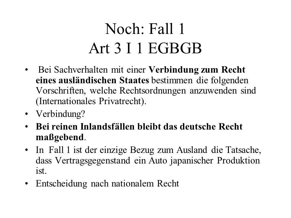 Noch: Fall 1 Art 3 I 1 EGBGB Bei Sachverhalten mit einer Verbindung zum Recht eines ausländischen Staates bestimmen die folgenden Vorschriften, welche Rechtsordnungen anzuwenden sind (Internationales Privatrecht).