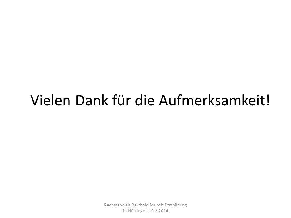 Vielen Dank für die Aufmerksamkeit! Rechtsanwalt Berthold Münch Fortbildung in Nürtingen 10.2.2014