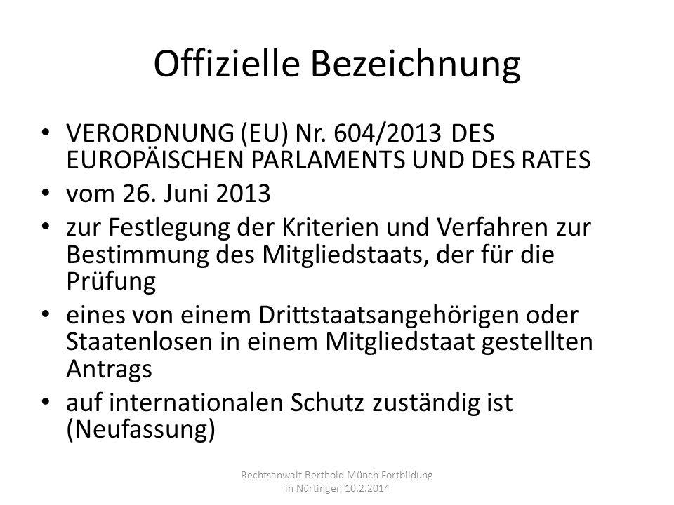 Offizielle Bezeichnung VERORDNUNG (EU) Nr. 604/2013 DES EUROPÄISCHEN PARLAMENTS UND DES RATES vom 26. Juni 2013 zur Festlegung der Kriterien und Verfa