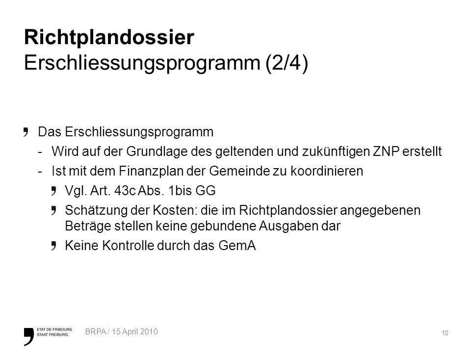 10 BRPA / 15 April 2010 Richtplandossier Erschliessungsprogramm (2/4) Das Erschliessungsprogramm -Wird auf der Grundlage des geltenden und zukünftigen ZNP erstellt -Ist mit dem Finanzplan der Gemeinde zu koordinieren Vgl.