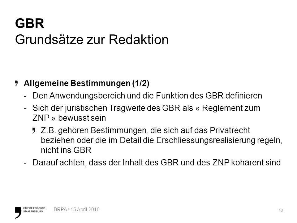 18 BRPA / 15 April 2010 GBR Grundsätze zur Redaktion Allgemeine Bestimmungen (1/2) -Den Anwendungsbereich und die Funktion des GBR definieren -Sich der juristischen Tragweite des GBR als « Reglement zum ZNP » bewusst sein Z.B.