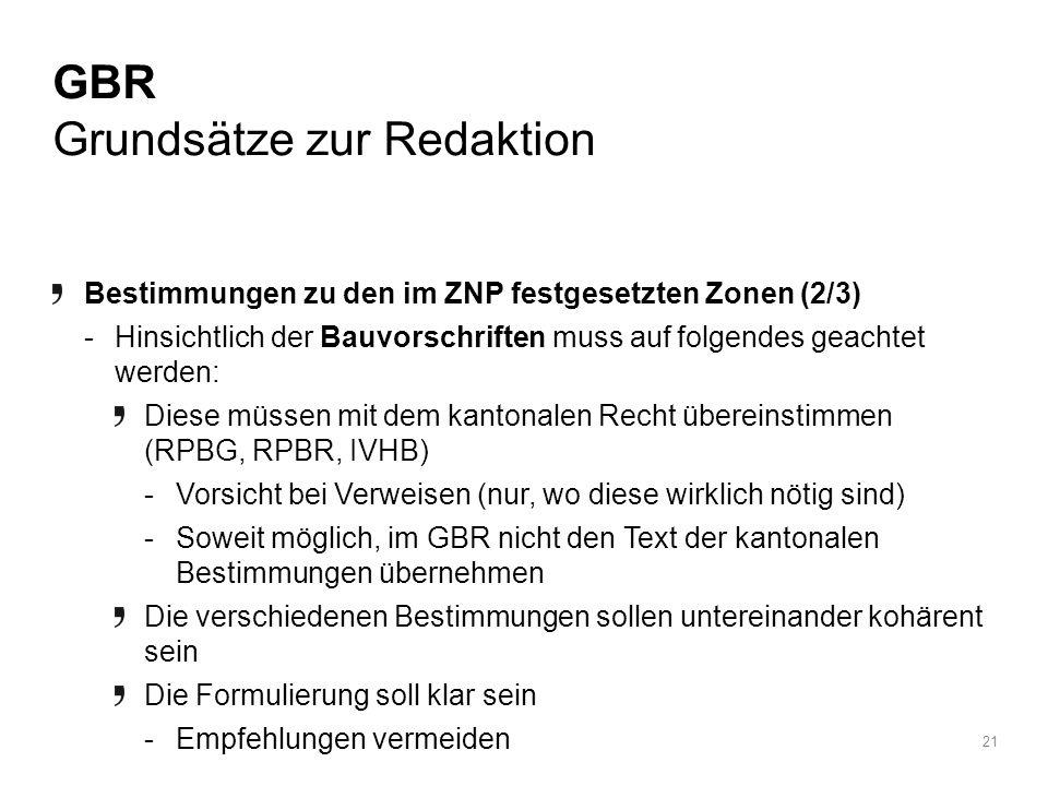 21 BRPA / 15 April 2010 GBR Grundsätze zur Redaktion Bestimmungen zu den im ZNP festgesetzten Zonen (2/3) -Hinsichtlich der Bauvorschriften muss auf folgendes geachtet werden: Diese müssen mit dem kantonalen Recht übereinstimmen (RPBG, RPBR, IVHB) -Vorsicht bei Verweisen (nur, wo diese wirklich nötig sind) -Soweit möglich, im GBR nicht den Text der kantonalen Bestimmungen übernehmen Die verschiedenen Bestimmungen sollen untereinander kohärent sein Die Formulierung soll klar sein -Empfehlungen vermeiden