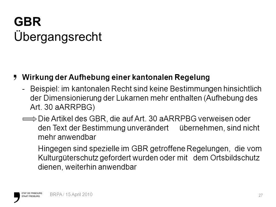 27 BRPA / 15 April 2010 GBR Übergangsrecht Wirkung der Aufhebung einer kantonalen Regelung -Beispiel: im kantonalen Recht sind keine Bestimmungen hinsichtlich der Dimensionierung der Lukarnen mehr enthalten (Aufhebung des Art.
