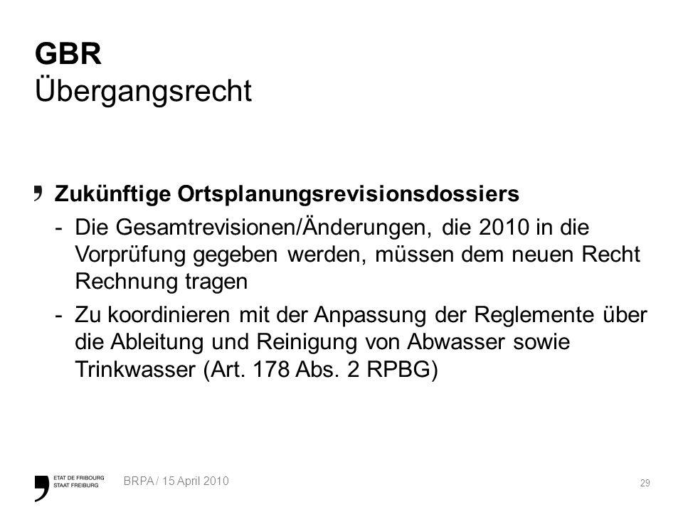 29 BRPA / 15 April 2010 GBR Übergangsrecht Zukünftige Ortsplanungsrevisionsdossiers -Die Gesamtrevisionen/Änderungen, die 2010 in die Vorprüfung gegeben werden, müssen dem neuen Recht Rechnung tragen -Zu koordinieren mit der Anpassung der Reglemente über die Ableitung und Reinigung von Abwasser sowie Trinkwasser (Art.