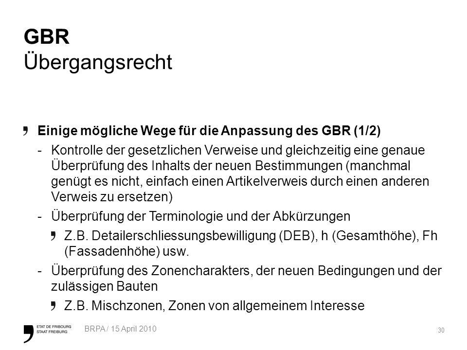 30 BRPA / 15 April 2010 GBR Übergangsrecht Einige mögliche Wege für die Anpassung des GBR (1/2) -Kontrolle der gesetzlichen Verweise und gleichzeitig eine genaue Überprüfung des Inhalts der neuen Bestimmungen (manchmal genügt es nicht, einfach einen Artikelverweis durch einen anderen Verweis zu ersetzen) -Überprüfung der Terminologie und der Abkürzungen Z.B.