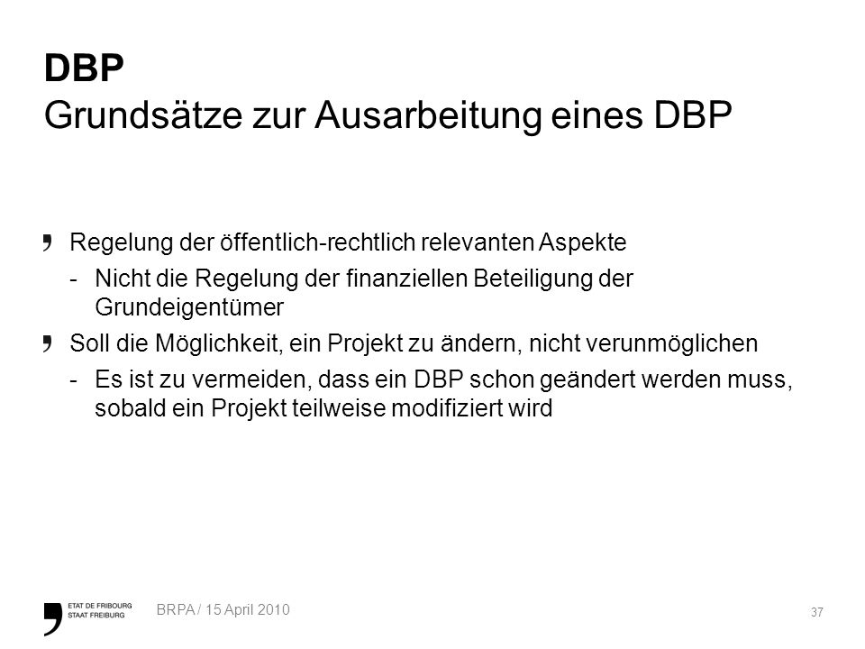 37 BRPA / 15 April 2010 DBP Grundsätze zur Ausarbeitung eines DBP Regelung der öffentlich-rechtlich relevanten Aspekte -Nicht die Regelung der finanziellen Beteiligung der Grundeigentümer Soll die Möglichkeit, ein Projekt zu ändern, nicht verunmöglichen -Es ist zu vermeiden, dass ein DBP schon geändert werden muss, sobald ein Projekt teilweise modifiziert wird