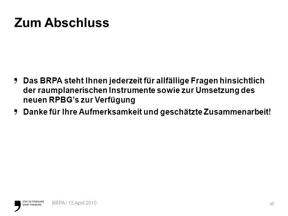 40 BRPA / 15 April 2010 Zum Abschluss Das BRPA steht Ihnen jederzeit für allfällige Fragen hinsichtlich der raumplanerischen Instrumente sowie zur Umsetzung des neuen RPBGs zur Verfügung Danke für Ihre Aufmerksamkeit und geschätzte Zusammenarbeit!