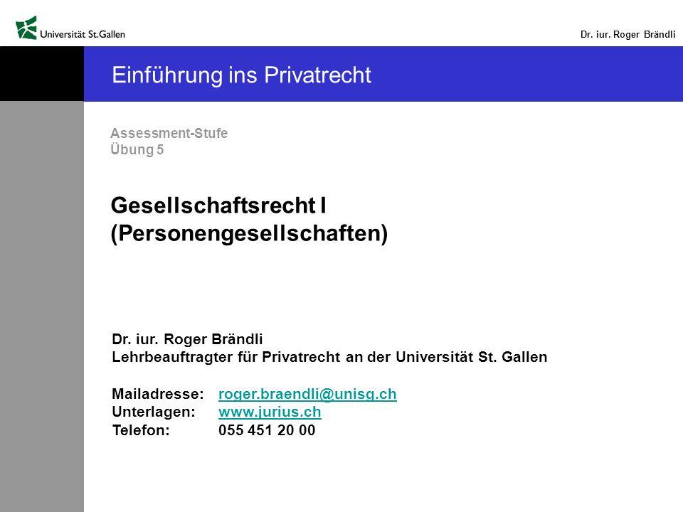 Dr. iur. Roger Brändli Einführung ins Privatrecht Assessment-Stufe Übung 5 Gesellschaftsrecht I (Personengesellschaften) Dr. iur. Roger Brändli Lehrbe