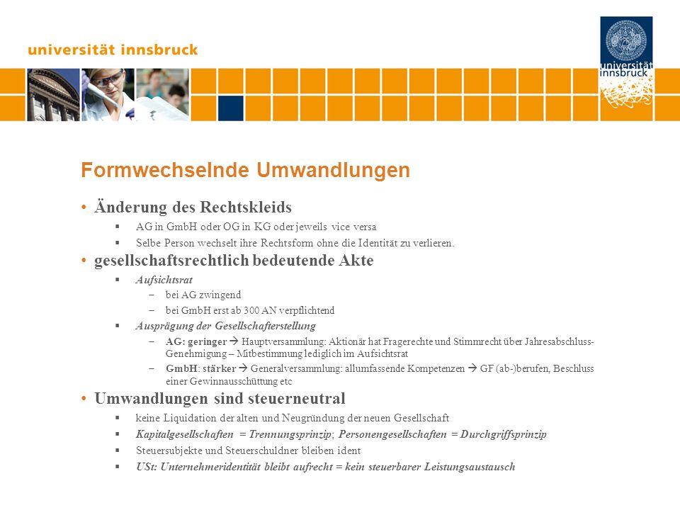 Formwechselnde Umwandlungen Änderung des Rechtskleids AG in GmbH oder OG in KG oder jeweils vice versa Selbe Person wechselt ihre Rechtsform ohne die Identität zu verlieren.