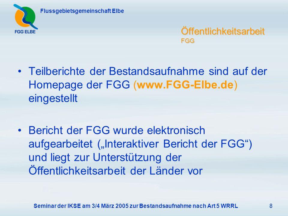 Seminar der IKSE am 3/4 März 2005 zur Bestandsaufnahme nach Art 5 WRRL8 Flussgebietsgemeinschaft Elbe Öffentlichkeitsarbeit FGG Teilberichte der Bestandsaufnahme sind auf der Homepage der FGG (www.FGG-Elbe.de) eingestellt Bericht der FGG wurde elektronisch aufgearbeitet (Interaktiver Bericht der FGG) und liegt zur Unterstützung der Öffentlichkeitsarbeit der Länder vor