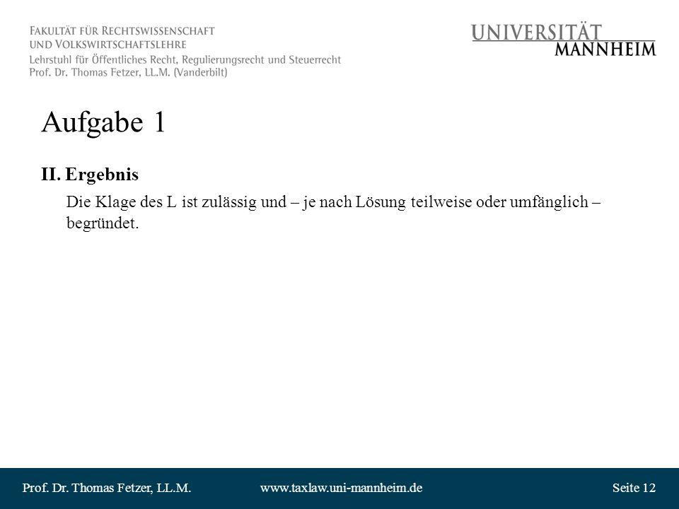 Prof. Dr. Thomas Fetzer, LL.M.www.taxlaw.uni-mannheim.deSeite 12 Aufgabe 1 II. Ergebnis Die Klage des L ist zulässig und – je nach Lösung teilweise od