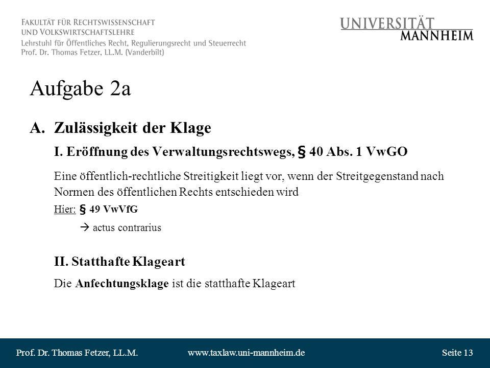 Prof. Dr. Thomas Fetzer, LL.M.www.taxlaw.uni-mannheim.deSeite 13 Aufgabe 2a A.Zulässigkeit der Klage I. Eröffnung des Verwaltungsrechtswegs, § 40 Abs.