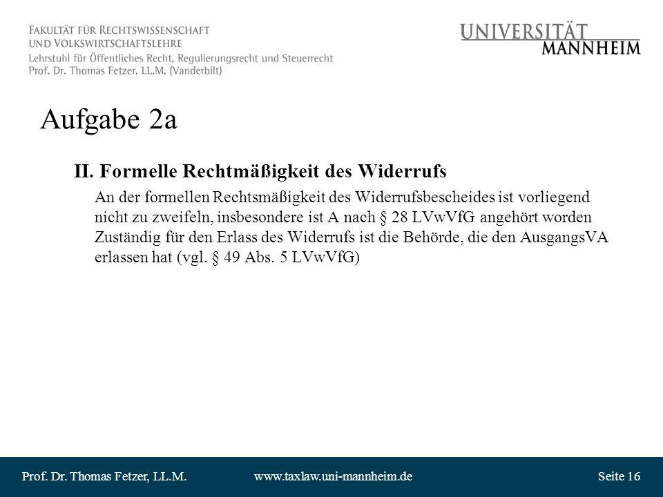 Prof. Dr. Thomas Fetzer, LL.M.www.taxlaw.uni-mannheim.deSeite 16 Aufgabe 2a II. Formelle Rechtmäßigkeit des Widerrufs An der formellen Rechtsmäßigkeit