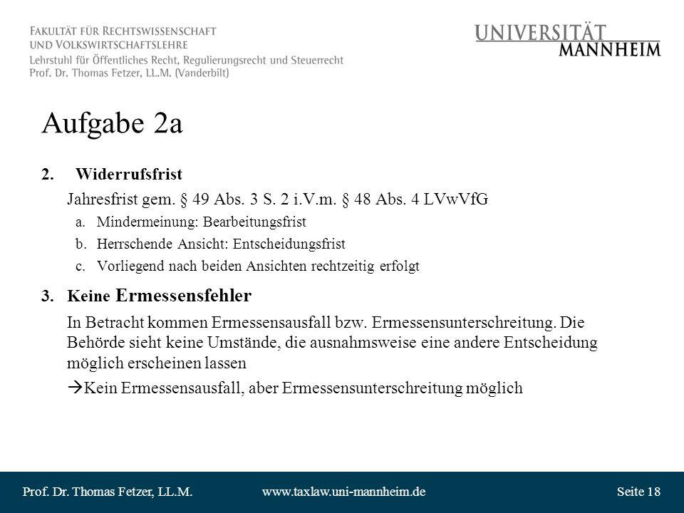 Prof. Dr. Thomas Fetzer, LL.M.www.taxlaw.uni-mannheim.deSeite 18 Aufgabe 2a 2.Widerrufsfrist Jahresfrist gem. § 49 Abs. 3 S. 2 i.V.m. § 48 Abs. 4 LVwV
