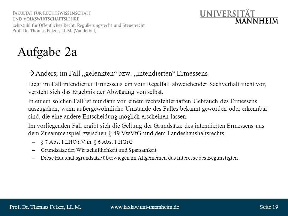 Prof. Dr. Thomas Fetzer, LL.M.www.taxlaw.uni-mannheim.deSeite 19 Aufgabe 2a Anders, im Fall gelenkten bzw. intendierten Ermessens Liegt im Fall intend