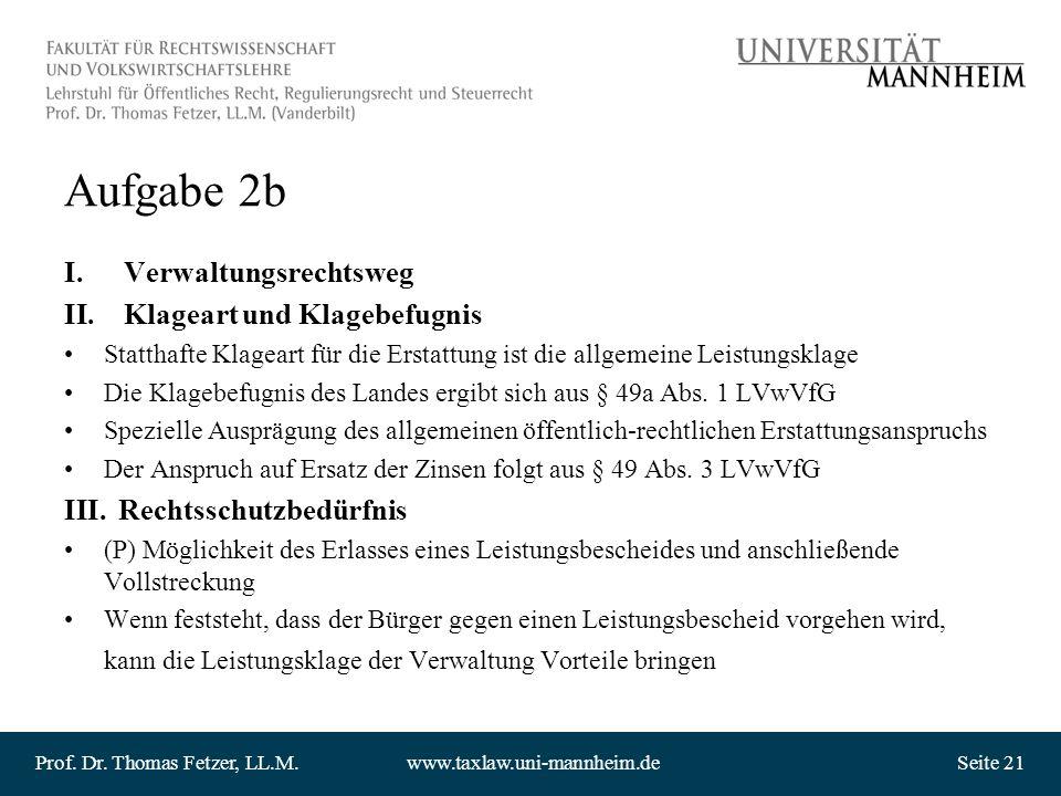 Prof. Dr. Thomas Fetzer, LL.M.www.taxlaw.uni-mannheim.deSeite 21 Aufgabe 2b I.Verwaltungsrechtsweg II.Klageart und Klagebefugnis Statthafte Klageart f