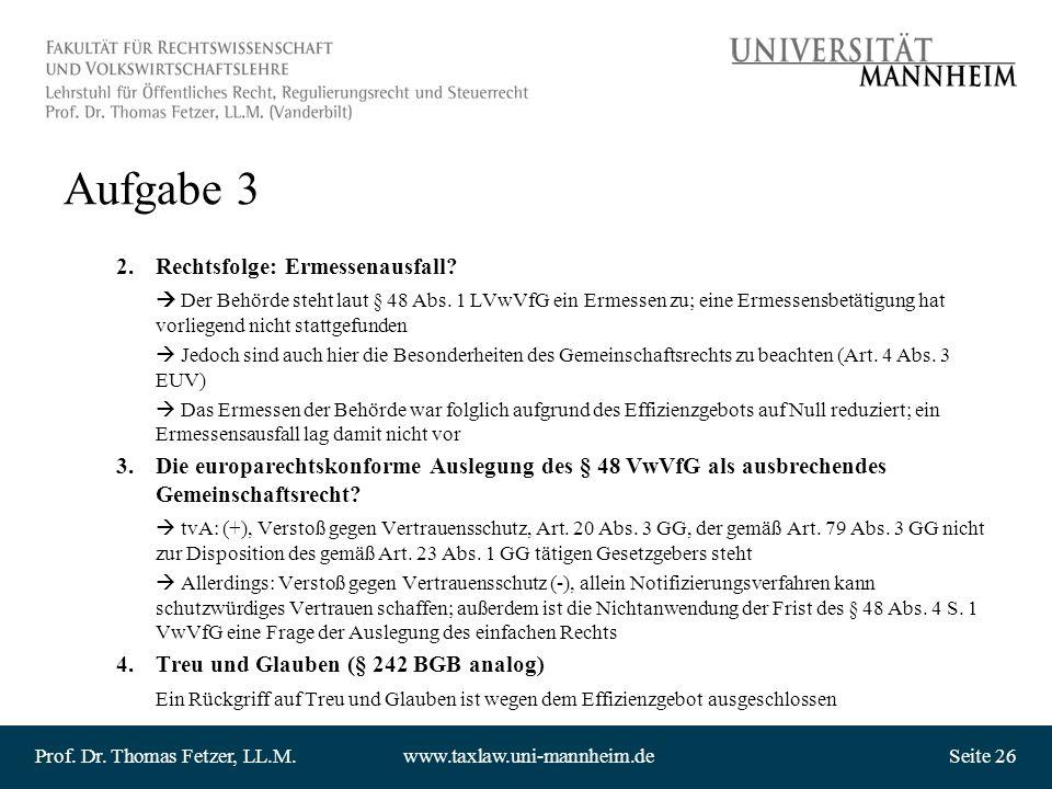 Prof. Dr. Thomas Fetzer, LL.M.www.taxlaw.uni-mannheim.deSeite 26 Aufgabe 3 2.Rechtsfolge: Ermessenausfall? Der Behörde steht laut § 48 Abs. 1 LVwVfG e